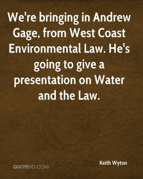 Keith Wyton  - We're bringing in Andrew Gage, from West Coast Environmental Law. He's going to give a presentation on Water and the Law.