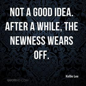 Kellie Lee  - Not a good idea. After a while, the newness wears off.