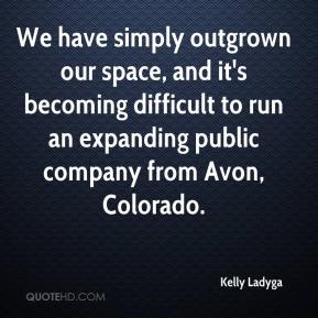 Kelly Ladyga  - We have simply outgrown our space, and it's becoming difficult to run an expanding public company from Avon, Colorado.