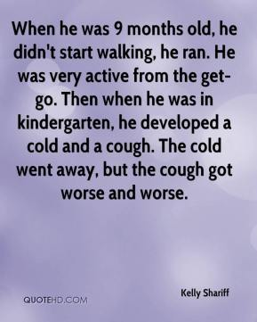Kelly Shariff  - When he was 9 months old, he didn't start walking, he ran. He was very active from the get-go. Then when he was in kindergarten, he developed a cold and a cough. The cold went away, but the cough got worse and worse.