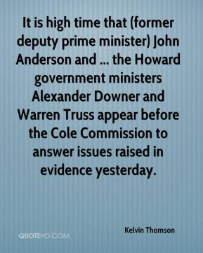 Kelvin Thomson  - It is high time that (former deputy prime minister) John Anderson and ... the Howard government ministers Alexander Downer and Warren Truss appear before the Cole Commission to answer issues raised in evidence yesterday.