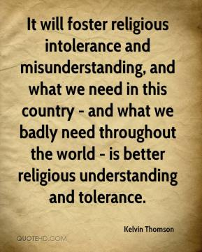 Kelvin Thomson  - It will foster religious intolerance and misunderstanding, and what we need in this country - and what we badly need throughout the world - is better religious understanding and tolerance.