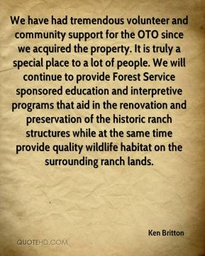 Ken Britton  - We have had tremendous volunteer and community support for the OTO since we acquired the property. It is truly a special place to a lot of people. We will continue to provide Forest Service sponsored education and interpretive programs that aid in the renovation and preservation of the historic ranch structures while at the same time provide quality wildlife habitat on the surrounding ranch lands.