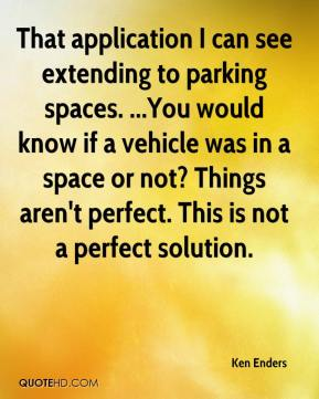 Ken Enders  - That application I can see extending to parking spaces. ...You would know if a vehicle was in a space or not? Things aren't perfect. This is not a perfect solution.
