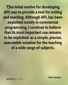 Ken Iverson  - T]he initial motive for developing APL was to provide a tool for writing and teaching. Although APL has been exploited mostly in commercial programming, I continue to believe that its most important use remains to be exploited: as a simple, precise, executable notation for the teaching of a wide range of subjects.