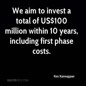 Ken Kannappan  - We aim to invest a total of US$100 million within 10 years, including first phase costs.