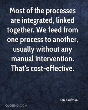 Ken Kaufman  - Most of the processes are integrated, linked together. We feed from one process to another, usually without any manual intervention. That's cost-effective.