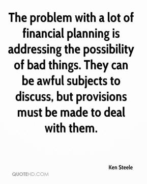Ken Steele  - The problem with a lot of financial planning is addressing the possibility of bad things. They can be awful subjects to discuss, but provisions must be made to deal with them.