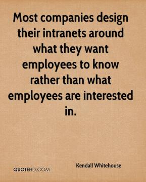 Kendall Whitehouse  - Most companies design their intranets around what they want employees to know rather than what employees are interested in.