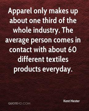 Kent Hester  - Apparel only makes up about one third of the whole industry. The average person comes in contact with about 60 different textiles products everyday.