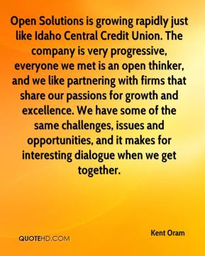 Kent Oram  - Open Solutions is growing rapidly just like Idaho Central Credit Union. The company is very progressive, everyone we met is an open thinker, and we like partnering with firms that share our passions for growth and excellence. We have some of the same challenges, issues and opportunities, and it makes for interesting dialogue when we get together.