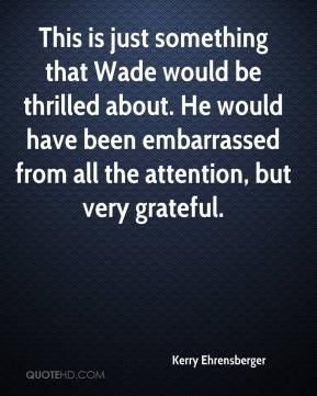 Kerry Ehrensberger  - This is just something that Wade would be thrilled about. He would have been embarrassed from all the attention, but very grateful.