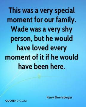 Kerry Ehrensberger  - This was a very special moment for our family. Wade was a very shy person, but he would have loved every moment of it if he would have been here.