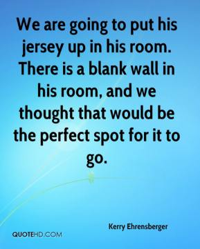 Kerry Ehrensberger  - We are going to put his jersey up in his room. There is a blank wall in his room, and we thought that would be the perfect spot for it to go.