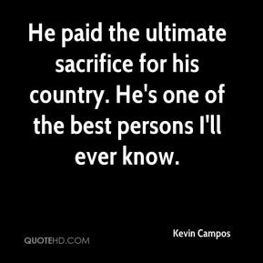 Kevin Campos  - He paid the ultimate sacrifice for his country. He's one of the best persons I'll ever know.