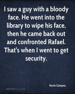 Kevin Campos  - I saw a guy with a bloody face. He went into the library to wipe his face, then he came back out and confronted Rafael. That's when I went to get security.