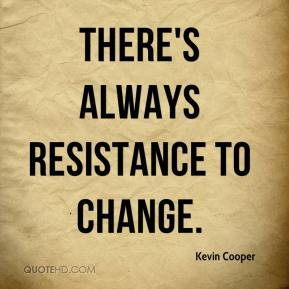 Kevin Cooper  - There's always resistance to change.