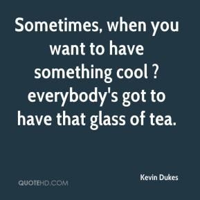 Kevin Dukes  - Sometimes, when you want to have something cool ? everybody's got to have that glass of tea.