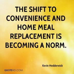 Kevin Hedderwick  - The shift to convenience and home meal replacement is becoming a norm.
