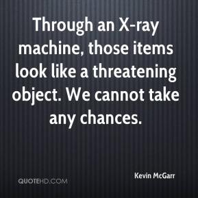 Kevin McGarr  - Through an X-ray machine, those items look like a threatening object. We cannot take any chances.
