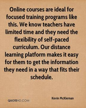 Kevin McKiernan  - Online courses are ideal for focused training programs like this. We know teachers have limited time and they need the flexibility of self-paced curriculum. Our distance learning platform makes it easy for them to get the information they need in a way that fits their schedule.
