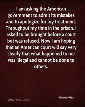 Khaled Masri  - I am asking the American government to admit its mistakes and to apologize for my treatment. Throughout my time in the prison, I asked to be brought before a court but was refused. Now I am hoping that an American court will say very clearly that what happened to me was illegal and cannot be done to others.