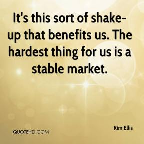 Kim Ellis  - It's this sort of shake-up that benefits us. The hardest thing for us is a stable market.