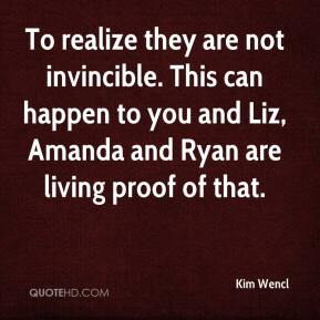 Kim Wencl  - To realize they are not invincible. This can happen to you and Liz, Amanda and Ryan are living proof of that.