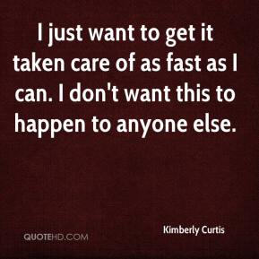 Kimberly Curtis  - I just want to get it taken care of as fast as I can. I don't want this to happen to anyone else.