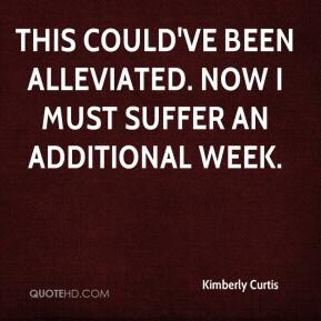 Kimberly Curtis  - This could've been alleviated. Now I must suffer an additional week.