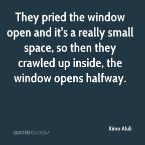 Kimo Aluli  - They pried the window open and it's a really small space, so then they crawled up inside, the window opens halfway.