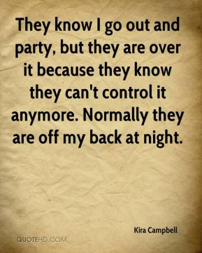 Kira Campbell  - They know I go out and party, but they are over it because they know they can't control it anymore. Normally they are off my back at night.
