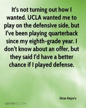 Kiran Kepo'o  - It's not turning out how I wanted. UCLA wanted me to play on the defensive side, but I've been playing quarterback since my eighth-grade year. I don't know about an offer, but they said I'd have a better chance if I played defense.