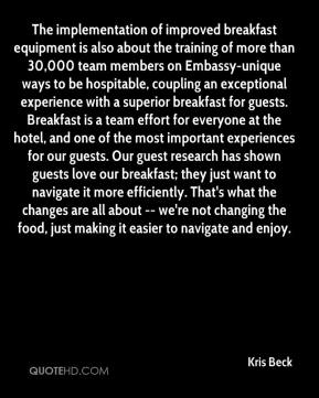 Kris Beck  - The implementation of improved breakfast equipment is also about the training of more than 30,000 team members on Embassy-unique ways to be hospitable, coupling an exceptional experience with a superior breakfast for guests. Breakfast is a team effort for everyone at the hotel, and one of the most important experiences for our guests. Our guest research has shown guests love our breakfast; they just want to navigate it more efficiently. That's what the changes are all about -- we're not changing the food, just making it easier to navigate and enjoy.