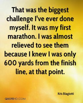 Kris Biagiotti  - That was the biggest challenge I've ever done myself. It was my first marathon. I was almost relieved to see them because I knew I was only 600 yards from the finish line, at that point.
