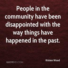Kristen Wood  - People in the community have been disappointed with the way things have happened in the past.