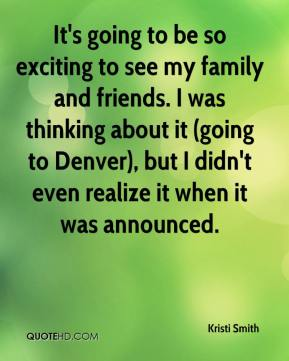 Kristi Smith  - It's going to be so exciting to see my family and friends. I was thinking about it (going to Denver), but I didn't even realize it when it was announced.