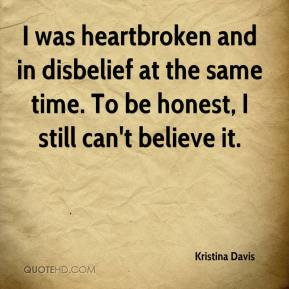 Kristina Davis  - I was heartbroken and in disbelief at the same time. To be honest, I still can't believe it.