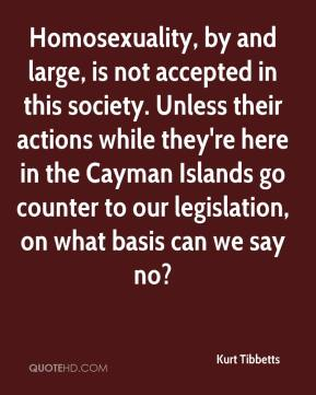 Homosexuality, by and large, is not accepted in this society. Unless their actions while they're here in the Cayman Islands go counter to our legislation, on what basis can we say no?