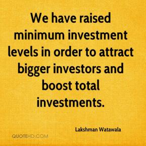 Lakshman Watawala  - We have raised minimum investment levels in order to attract bigger investors and boost total investments.