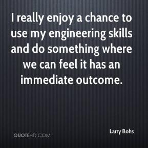 I really enjoy a chance to use my engineering skills and do something where we can feel it has an immediate outcome.
