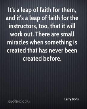 It's a leap of faith for them, and it's a leap of faith for the instructors, too, that it will work out. There are small miracles when something is created that has never been created before.