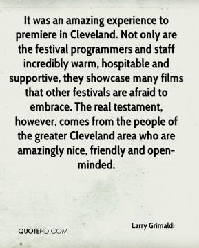 Larry Grimaldi  - It was an amazing experience to premiere in Cleveland. Not only are the festival programmers and staff incredibly warm, hospitable and supportive, they showcase many films that other festivals are afraid to embrace. The real testament, however, comes from the people of the greater Cleveland area who are amazingly nice, friendly and open-minded.