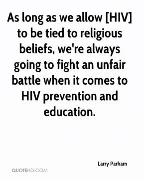 As long as we allow [HIV] to be tied to religious beliefs, we're always going to fight an unfair battle when it comes to HIV prevention and education.