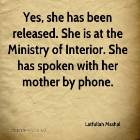Latfullah Mashal  - Yes, she has been released. She is at the Ministry of Interior. She has spoken with her mother by phone.