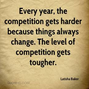 Latisha Baker  - Every year, the competition gets harder because things always change. The level of competition gets tougher.