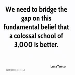 Laura Tarman  - We need to bridge the gap on this fundamental belief that a colossal school of 3,000 is better.