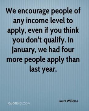 Laura Willems  - We encourage people of any income level to apply, even if you think you don't qualify. In January, we had four more people apply than last year.