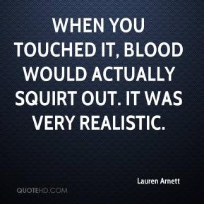 When you touched it, blood would actually squirt out. It was very realistic.