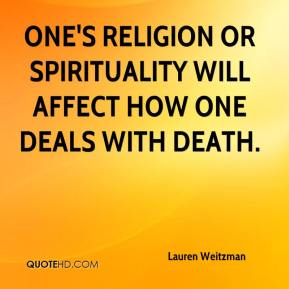 Lauren Weitzman  - One's religion or spirituality will affect how one deals with death.